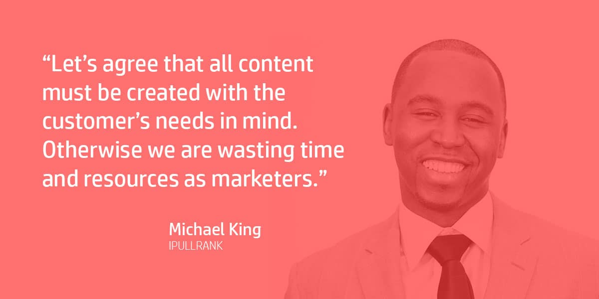 """Let's agree that all content must be created with the customer's needs in mind. Otherwise we are wasting time and resources as marketers."" Michael King"
