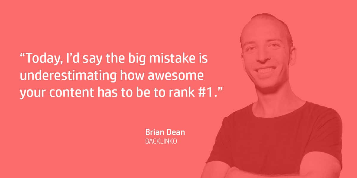 """Today, I'd say the big mistake is underestimating how awesome your content has to be to rank #1."" Brian Dean"