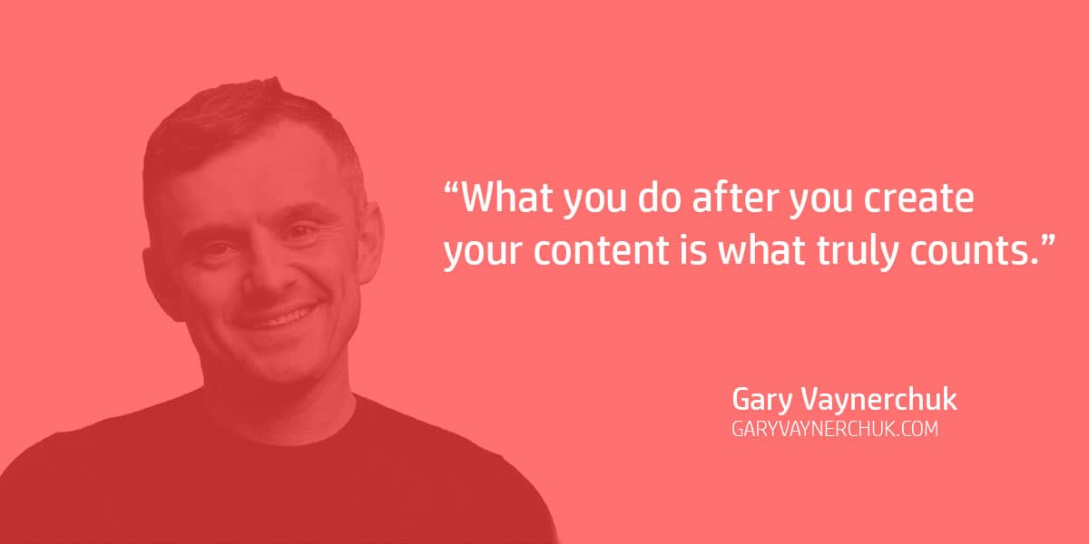 """What you do after you create your content is what truly counts."" Gary Vaynerchuk"
