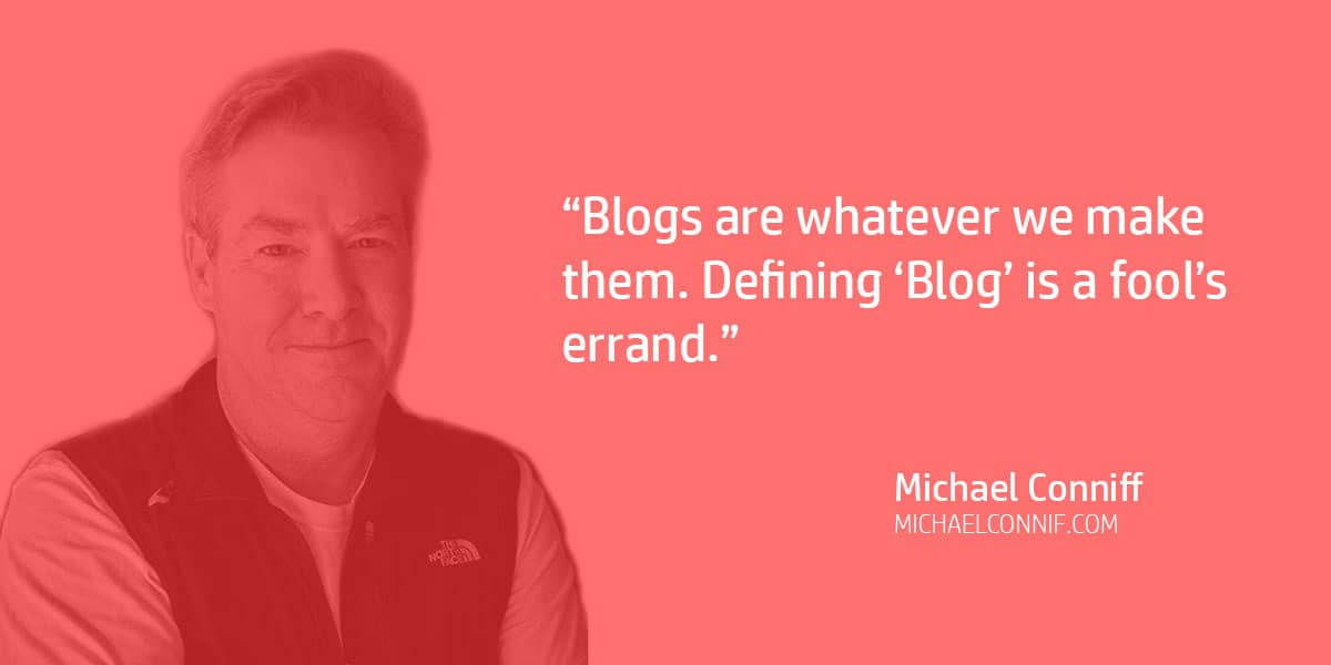 """Blogs are whatever we make them. Defining 'Blog' is a fool's errand."" Michael Conniff"