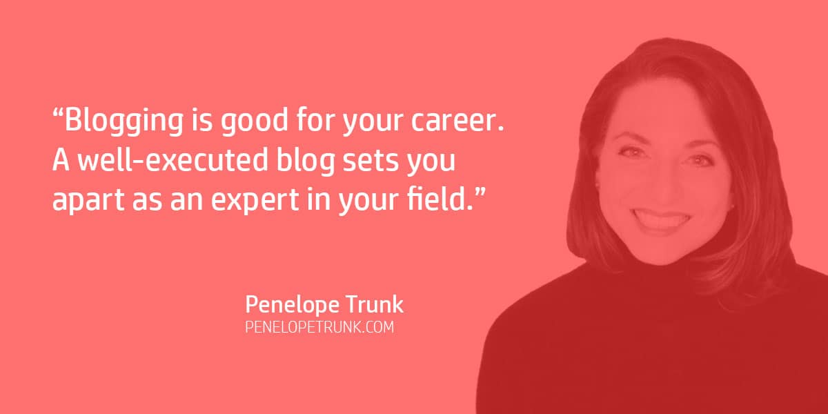 """Blogging is good for your career. A well-executed blog sets you apart as an expert in your field."" Penelope Trunk"