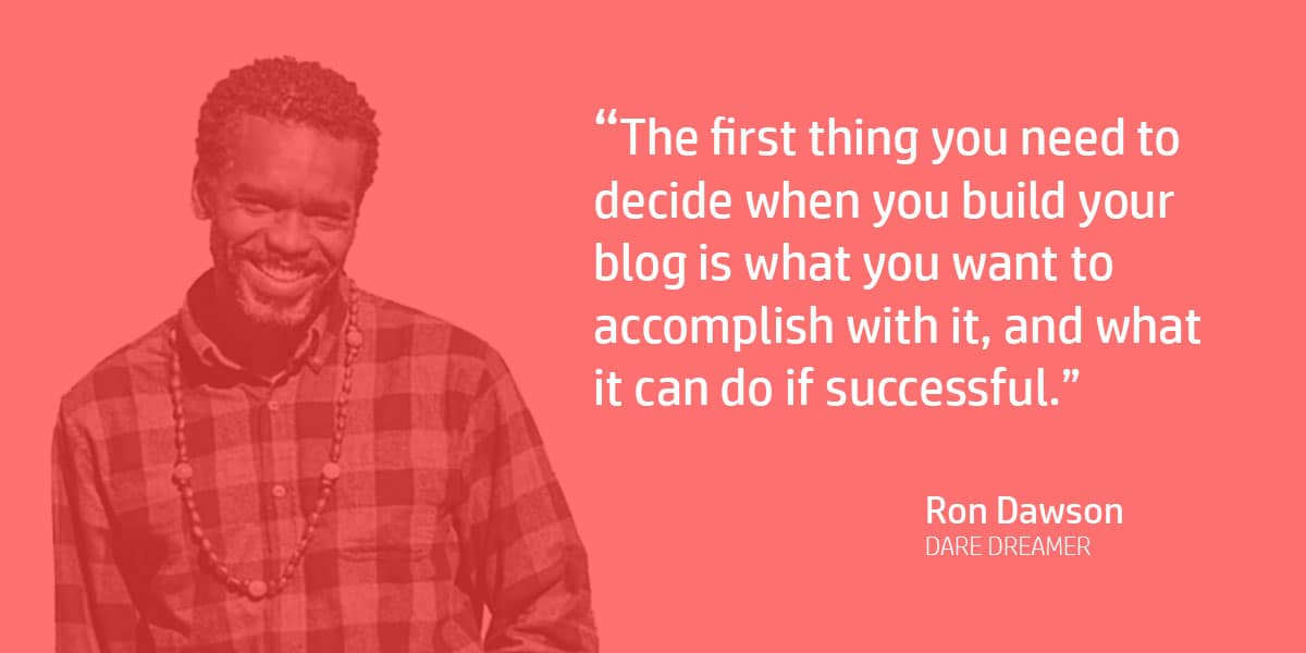 """The first thing you need to decide when you build your blog is what you want to accomplish with it, and what it can do if successful."" Ron Dawson"